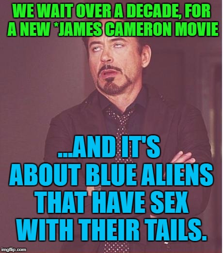 Face You Make Robert Downey Jr Meme | WE WAIT OVER A DECADE, FOR A NEW *JAMES CAMERON MOVIE ...AND IT'S ABOUT BLUE ALIENS THAT HAVE SEX WITH THEIR TAILS. | image tagged in memes,face you make robert downey jr | made w/ Imgflip meme maker