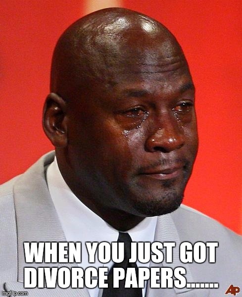 Divorce papers | WHEN YOU JUST GOT DIVORCE PAPERS....... | image tagged in crying michael jordan,divorce,papers,meme | made w/ Imgflip meme maker