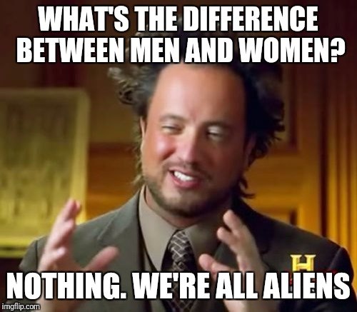 Ancient Aliens Meme | WHAT'S THE DIFFERENCE BETWEEN MEN AND WOMEN? NOTHING. WE'RE ALL ALIENS | image tagged in memes,ancient aliens | made w/ Imgflip meme maker
