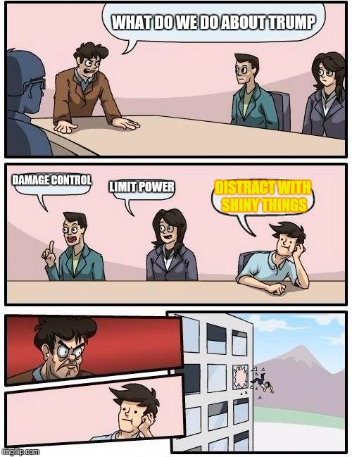 Boardroom Meeting Suggestion Meme | WHAT DO WE DO ABOUT TRUMP DAMAGE CONTROL LIMIT POWER DISTRACT WITH SHINY THINGS | image tagged in memes,boardroom meeting suggestion | made w/ Imgflip meme maker