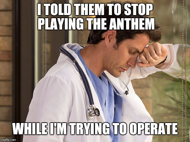 I TOLD THEM TO STOP PLAYING THE ANTHEM WHILE I'M TRYING TO OPERATE | made w/ Imgflip meme maker