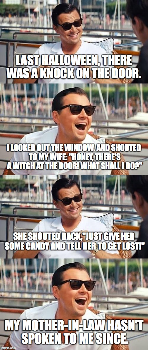 Oh snap... | LAST HALLOWEEN, THERE WAS A KNOCK ON THE DOOR. MY MOTHER-IN-LAW HASN'T SPOKEN TO ME SINCE. I LOOKED OUT THE WINDOW, AND SHOUTED TO MY WIFE:  | image tagged in memes,leonardo dicaprio,leonardo dicaprio wolf of wall street,haloween,mother in law | made w/ Imgflip meme maker