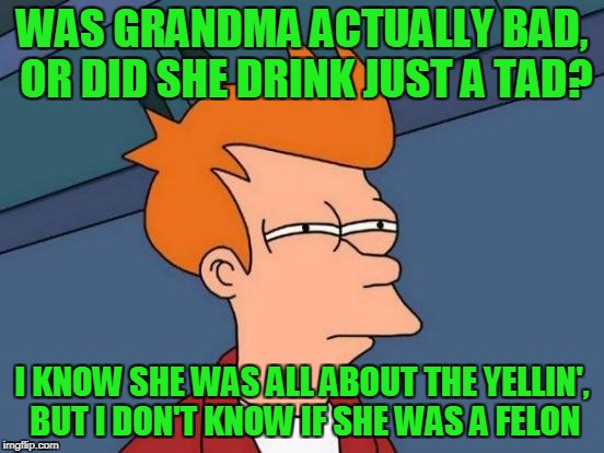 Futurama Fry Meme | WAS GRANDMA ACTUALLY BAD, OR DID SHE DRINK JUST A TAD? I KNOW SHE WAS ALL ABOUT THE YELLIN', BUT I DON'T KNOW IF SHE WAS A FELON | image tagged in memes,futurama fry | made w/ Imgflip meme maker