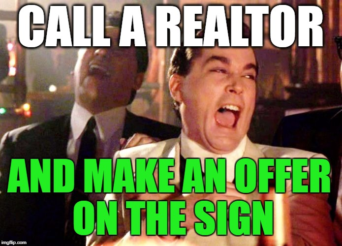 Goodfellas | CALL A REALTOR AND MAKE AN OFFER ON THE SIGN | image tagged in goodfellas | made w/ Imgflip meme maker