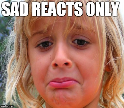 SAD REACTS ONLY | made w/ Imgflip meme maker