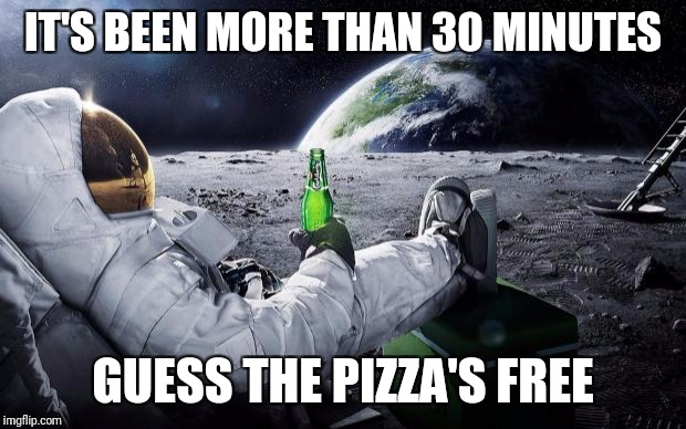 Chillin' Astronaut | IT'S BEEN MORE THAN 30 MINUTES GUESS THE PIZZA'S FREE | image tagged in chillin' astronaut | made w/ Imgflip meme maker