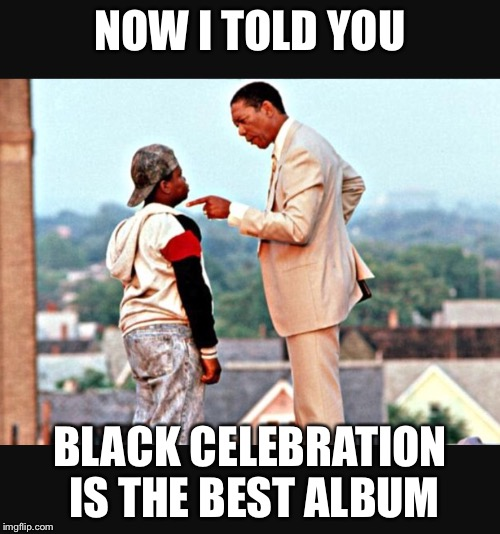 Mr. Clark knows best | NOW I TOLD YOU BLACK CELEBRATION IS THE BEST ALBUM | image tagged in mr clark knows best,lean on me,depeche mode,black,black celebration | made w/ Imgflip meme maker