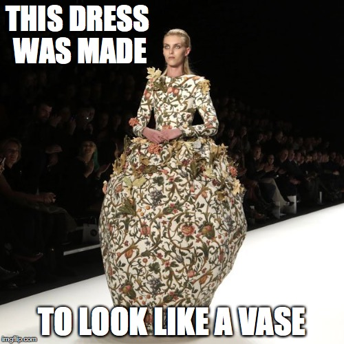 Vase Dress | THIS DRESS WAS MADE TO LOOK LIKE A VASE | image tagged in runway fashion,memes | made w/ Imgflip meme maker