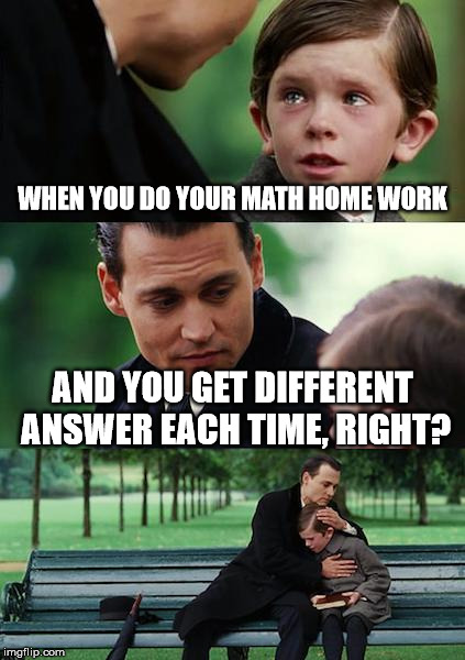 Finding Neverland Meme | WHEN YOU DO YOUR MATH HOME WORK AND YOU GET DIFFERENT ANSWER EACH TIME, RIGHT? | image tagged in memes,finding neverland | made w/ Imgflip meme maker