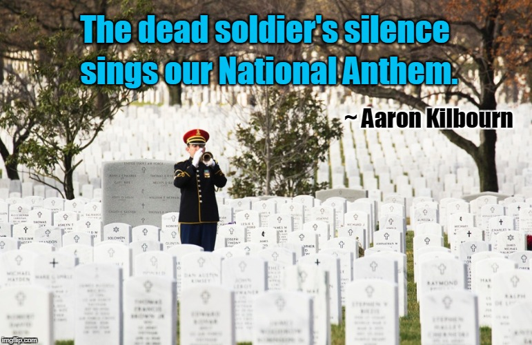 Dead soldier's silence sings our National Anthem  | The dead soldier's silence ~ Aaron Kilbourn sings our National Anthem. | image tagged in arlington national cemetery,national anthem,soldiers | made w/ Imgflip meme maker