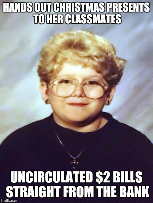 60 year old girl | HANDS OUT CHRISTMAS PRESENTS TO HER CLASSMATES UNCIRCULATED $2 BILLS STRAIGHT FROM THE BANK | image tagged in 60 year old girl | made w/ Imgflip meme maker