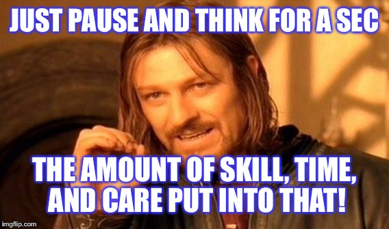 One Does Not Simply Meme | JUST PAUSE AND THINK FOR A SEC THE AMOUNT OF SKILL, TIME, AND CARE PUT INTO THAT! | image tagged in memes,one does not simply | made w/ Imgflip meme maker