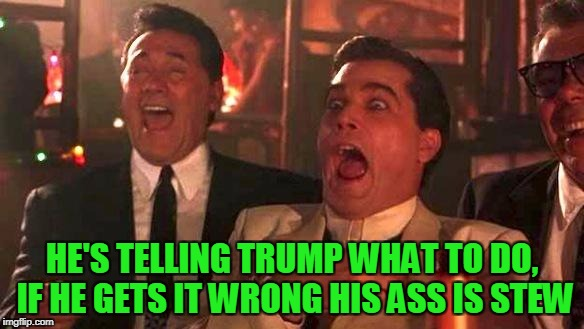 Goodfellas Laughing | HE'S TELLING TRUMP WHAT TO DO, IF HE GETS IT WRONG HIS ASS IS STEW | image tagged in goodfellas laughing | made w/ Imgflip meme maker