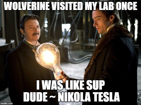 WOLVERINE VISITED MY LAB ONCE I WAS LIKE SUP DUDE ~ NIKOLA TESLA | image tagged in tesla | made w/ Imgflip meme maker
