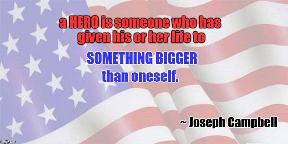 Hero, someone who has given life | a HERO is someone who has given his or her life to ~ Joseph Campbell SOMETHING BIGGER than oneself. | image tagged in faded american flag,joseph campbell,heroes | made w/ Imgflip meme maker