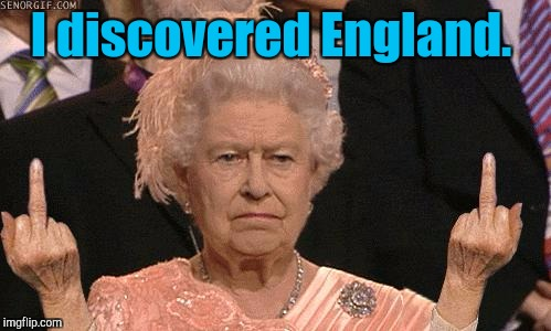 I discovered England. | made w/ Imgflip meme maker