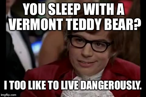 Snuggles with Ted | YOU SLEEP WITH A VERMONT TEDDY BEAR? I TOO LIKE TO LIVE DANGEROUSLY. | image tagged in memes,i too like to live dangerously,vermont teddy bear,ted,snuggles,sleep | made w/ Imgflip meme maker