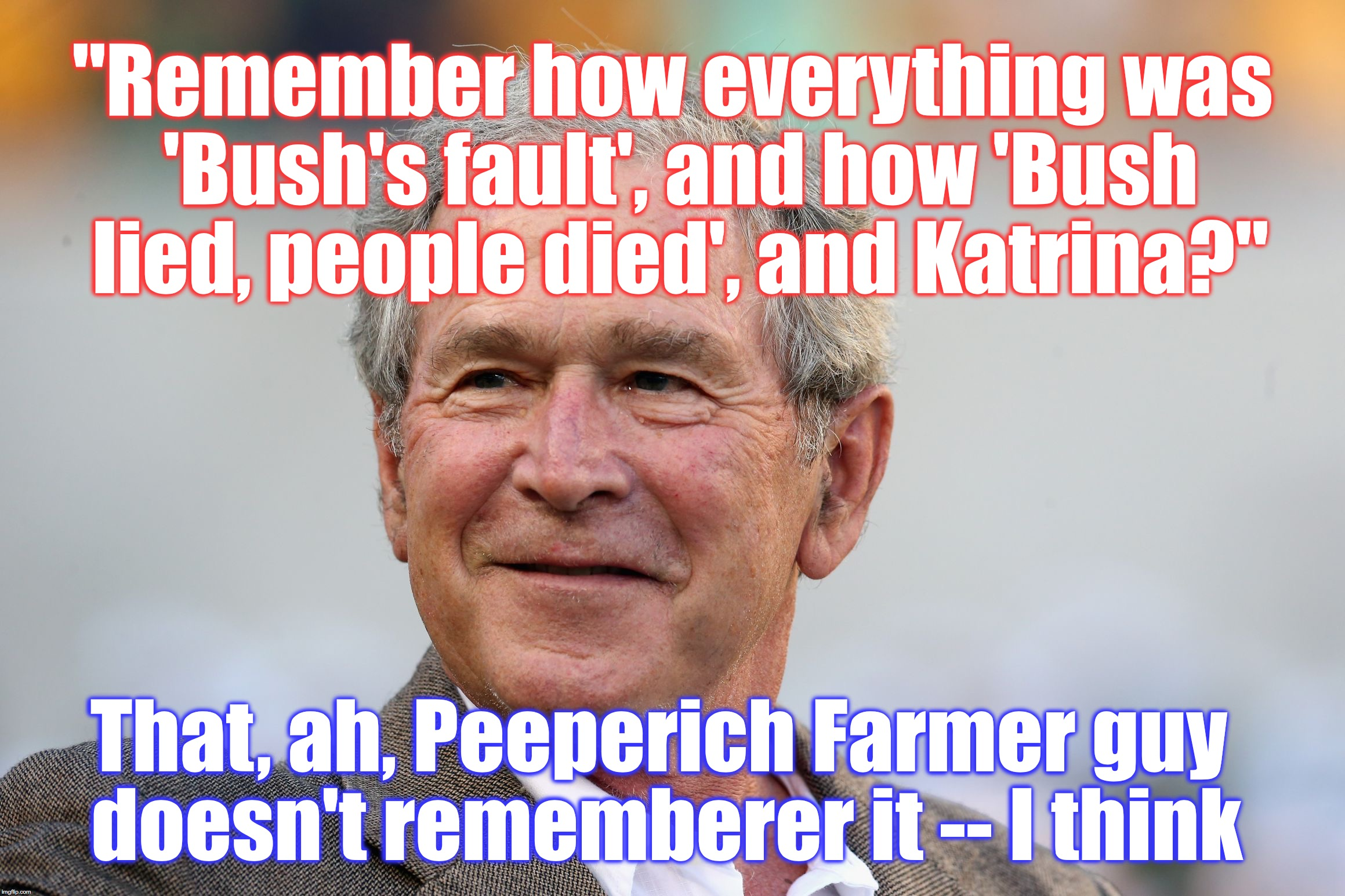 """Remember how everything was 'Bush's fault', and how 'Bush lied, people died', and Katrina?"" That, ah, Peeperich Farmer guy doesn't remember 