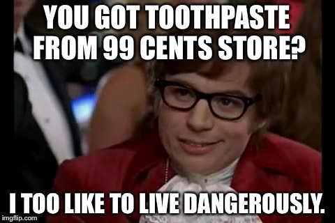 Put your money where your mouth is, not 99 Cents | YOU GOT TOOTHPASTE FROM 99 CENTS STORE? I TOO LIKE TO LIVE DANGEROUSLY. | image tagged in austin powers,toothpaste,99 cents store,dentist,i too like to live dangerously,great britain | made w/ Imgflip meme maker