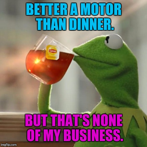 But Thats None Of My Business Meme | BETTER A MOTOR THAN DINNER. BUT THAT'S NONE OF MY BUSINESS. | image tagged in memes,but thats none of my business,kermit the frog | made w/ Imgflip meme maker