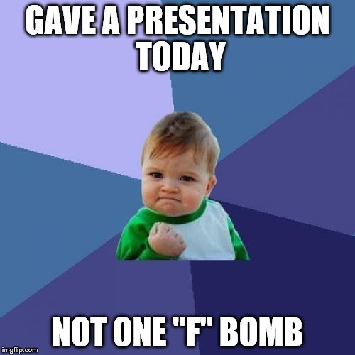 "I usually let at least one fly | GAVE A PRESENTATION TODAY NOT ONE ""F"" BOMB 