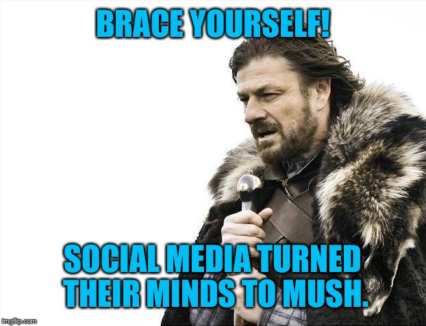 Brace Yourselves X is Coming Meme | BRACE YOURSELF! SOCIAL MEDIA TURNED THEIR MINDS TO MUSH. | image tagged in memes,brace yourselves x is coming | made w/ Imgflip meme maker