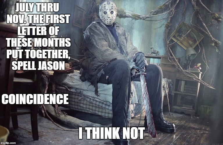 JULY THRU NOV. THE FIRST LETTER OF THESE MONTHS PUT TOGETHER, SPELL JASON I THINK NOT COINCIDENCE | image tagged in jason | made w/ Imgflip meme maker