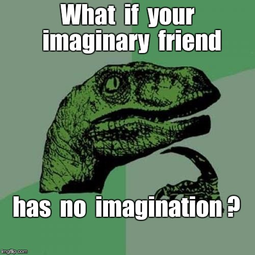 Imaginary friend problem | What  if  your  imaginary  friend has  no  imagination ? | image tagged in memes,philosoraptor | made w/ Imgflip meme maker