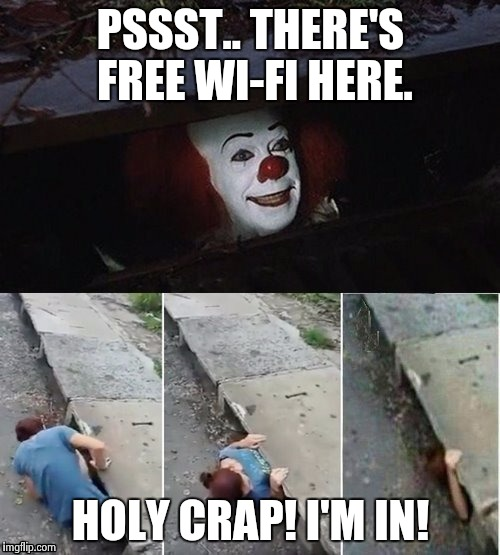 Pennywise | PSSST.. THERE'S FREE WI-FI HERE. HOLY CRAP! I'M IN! | image tagged in pennywise | made w/ Imgflip meme maker