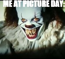 pennywise toothy grin | ME AT PICTURE DAY: | image tagged in pennywise toothy grin | made w/ Imgflip meme maker