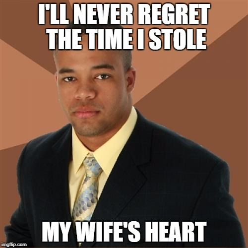 Successful Black Man Meme | I'LL NEVER REGRET THE TIME I STOLE MY WIFE'S HEART | image tagged in memes,successful black man | made w/ Imgflip meme maker