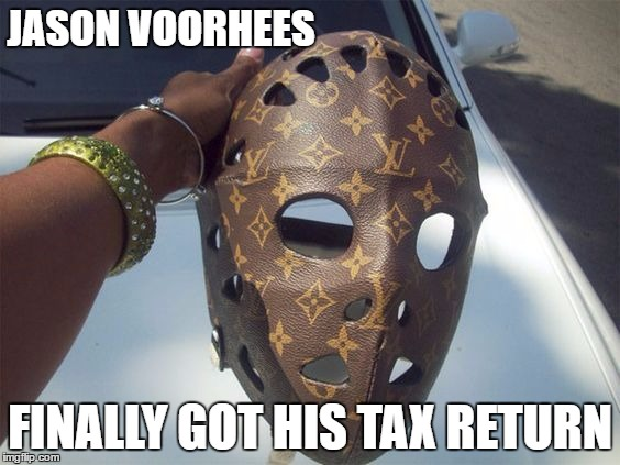 money changes you | JASON VOORHEES FINALLY GOT HIS TAX RETURN | image tagged in jason voorhees | made w/ Imgflip meme maker