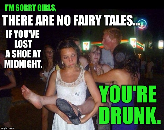 I Think My Daughter's Are Old Enough For This Reality. HAPPY FRIDAY! | I'M SORRY GIRLS, THERE ARE NO FAIRY TALES... IF YOU'VE LOST A SHOE AT MIDNIGHT, YOU'RE DRUNK. | image tagged in drunk girl,fairy tales,missing,shoe,midnight,alcohol | made w/ Imgflip meme maker