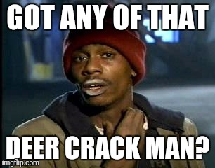 Y'all Got Any More Of That Meme | GOT ANY OF THAT DEER CRACK MAN? | image tagged in memes,yall got any more of | made w/ Imgflip meme maker