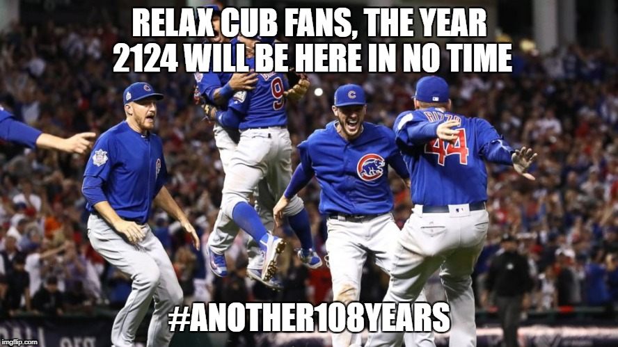 RELAX CUB FANS, THE YEAR 2124 WILL BE HERE IN NO TIME #ANOTHER108YEARS | image tagged in cubs win | made w/ Imgflip meme maker