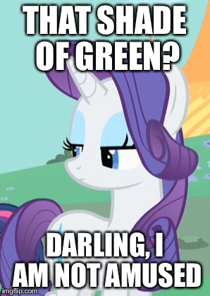 My Little Pony Rarity Sarcastic | THAT SHADE OF GREEN? DARLING, I AM NOT AMUSED | image tagged in my little pony rarity sarcastic | made w/ Imgflip meme maker
