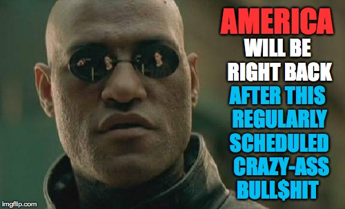 It's a test of our strength and, later, our resiliency.  Yep, that's what it is. | AMERICA AFTER THIS REGULARLY SCHEDULED  CRAZY-ASS BULL$HIT WILL BE RIGHT BACK | image tagged in memes,matrix morpheus,america | made w/ Imgflip meme maker