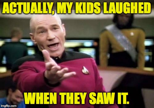 Picard Wtf Meme | ACTUALLY, MY KIDS LAUGHED WHEN THEY SAW IT. | image tagged in memes,picard wtf | made w/ Imgflip meme maker