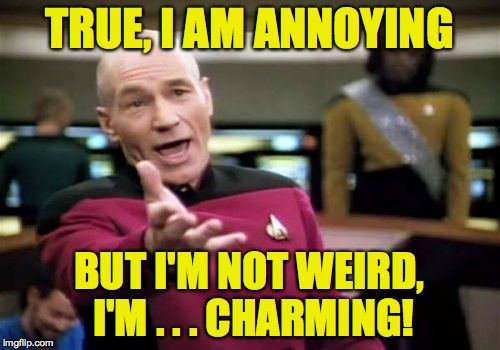 Picard Wtf Meme | TRUE, I AM ANNOYING BUT I'M NOT WEIRD, I'M . . . CHARMING! | image tagged in memes,picard wtf | made w/ Imgflip meme maker