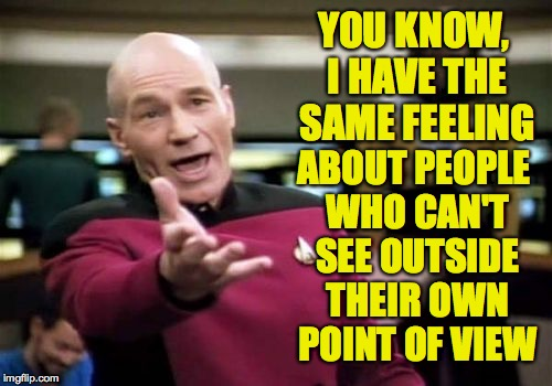 Picard Wtf Meme | YOU KNOW, I HAVE THE SAME FEELING ABOUT PEOPLE WHO CAN'T SEE OUTSIDE THEIR OWN POINT OF VIEW | image tagged in memes,picard wtf | made w/ Imgflip meme maker