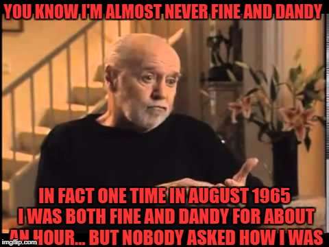 YOU KNOW I'M ALMOST NEVER FINE AND DANDY IN FACT ONE TIME IN AUGUST 1965 I WAS BOTH FINE AND DANDY FOR ABOUT AN HOUR... BUT NOBODY ASKED HOW | made w/ Imgflip meme maker