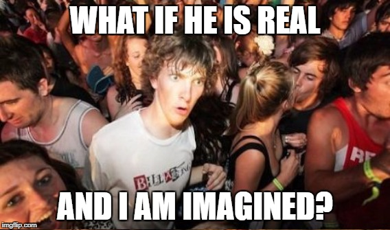 WHAT IF HE IS REAL AND I AM IMAGINED? | made w/ Imgflip meme maker