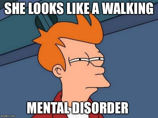 Futurama Fry Meme | SHE LOOKS LIKE A WALKING MENTAL DISORDER | image tagged in memes,futurama fry | made w/ Imgflip meme maker