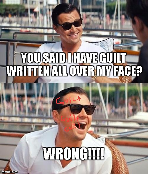 HE HAD NO CLUE | YOU SAID I HAVE GUILT WRITTEN ALL OVER MY FACE? WRONG!!!! | image tagged in memes,leonardo dicaprio wolf of wall street | made w/ Imgflip meme maker