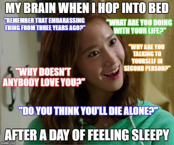 "Insomnia SUCKS!  | MY BRAIN WHEN I HOP INTO BED AFTER A DAY OF FEELING SLEEPY ""REMEMBER THAT EMBARASSING THING FROM THREE YEARS AGO?"" ""WHAT ARE YOU DOING WITH  