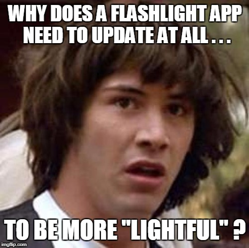 "Conspiracy Keanu Meme | WHY DOES A FLASHLIGHT APP NEED TO UPDATE AT ALL . . . TO BE MORE ""LIGHTFUL"" ? 