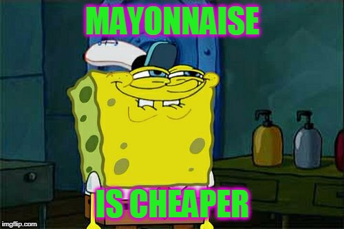 Dont You Squidward Meme | MAYONNAISE IS CHEAPER | image tagged in memes,dont you squidward | made w/ Imgflip meme maker