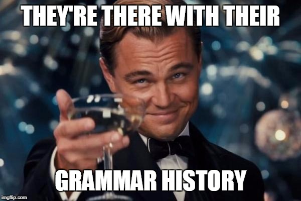 Leonardo Dicaprio Cheers Meme | THEY'RE THERE WITH THEIR GRAMMAR HISTORY | image tagged in memes,leonardo dicaprio cheers | made w/ Imgflip meme maker