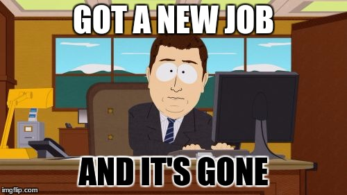 Aaaaand Its Gone Meme | GOT A NEW JOB AND IT'S GONE | image tagged in memes,aaaaand its gone | made w/ Imgflip meme maker