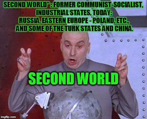 "Dr Evil Laser Meme | SECOND WORLD"" : FORMER COMMUNIST-SOCIALIST, INDUSTRIAL STATES, TODAY: RUSSIA, EASTERN EUROPE - POLAND, ETC.,  AND SOME OF THE TURK STATES AN 